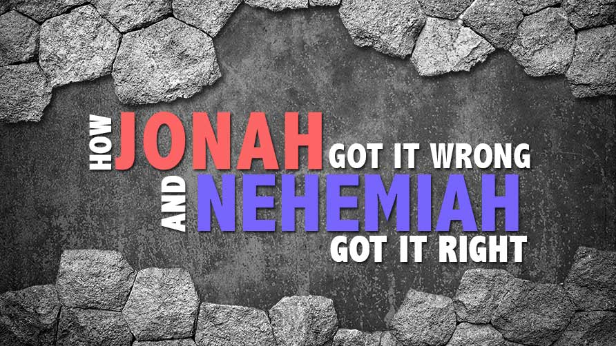 How Jonah Got It Wrong and Nehemiah Got It Right