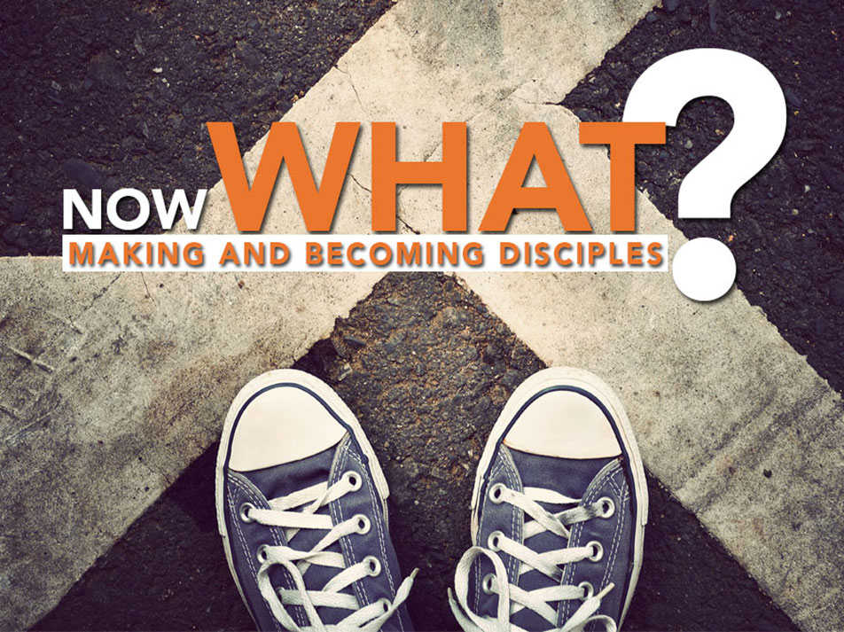 Now What? Making and Becoming Disciples